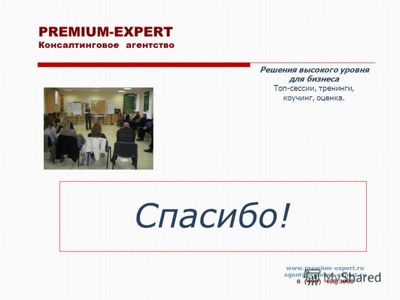 www.premium-expert.ru agent@premium-expert.ru 8 (499) 408 3868 Спасибо! PREMIUM-EXPERT Консалтинговое агентство Решения высокого уровня для бизнеса Топ-сессии, тренинги, коучинг, оценка.