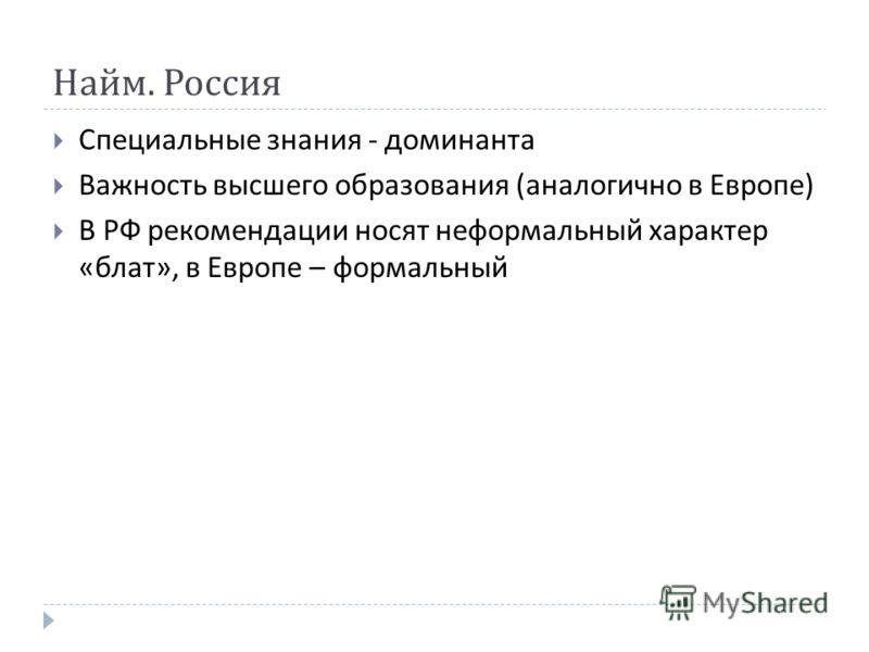 Найм. Россия Специальные знания - доминанта Важность высшего образования ( аналогично в Европе ) В РФ рекомендации носят неформальный характер « блат », в Европе – формальный