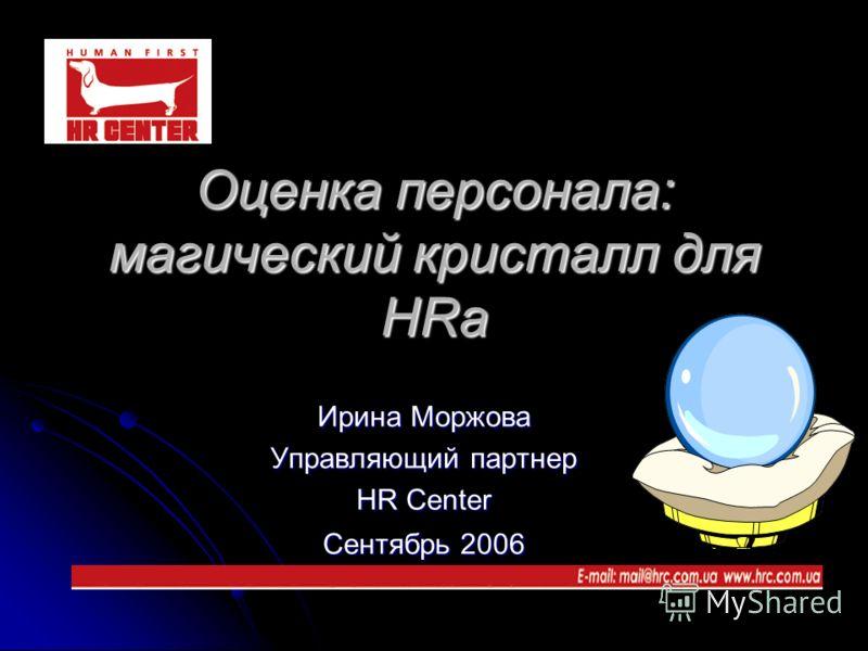 Оценка персонала: магический кристалл для HRа Ирина Моржова Управляющий партнер HR Center Сентябрь 2006