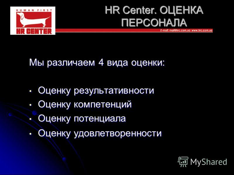 HR Center. ОЦЕНКА ПЕРСОНАЛА Мы различаем 4 вида оценки: Оценку результативности Оценку результативности Оценку компетенций Оценку компетенций Оценку потенциала Оценку потенциала Оценку удовлетворенности Оценку удовлетворенности