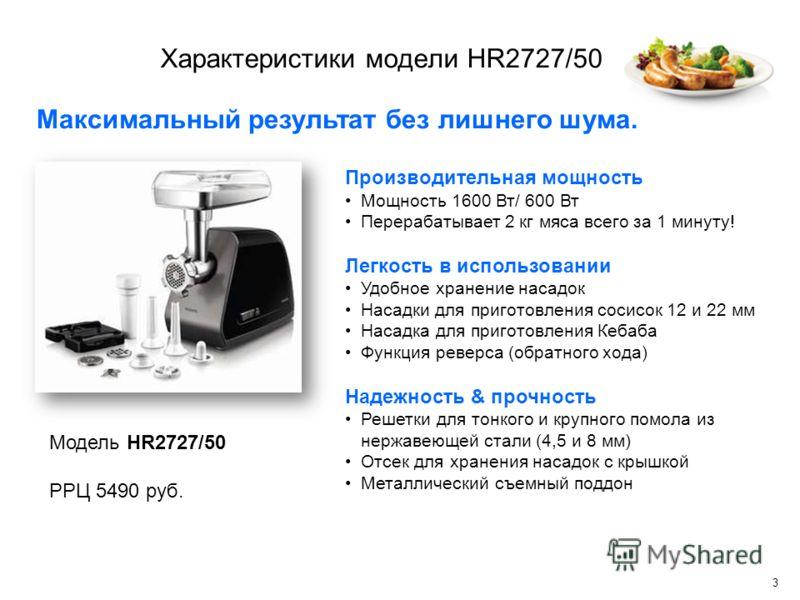 3 Характеристики модели HR2727/50 Модель HR2727/50 РРЦ 5490 руб. Производительная мощность Мощность 1600 Вт/ 600 Вт Перерабатывает 2 кг мяса всего за 1 минуту! Легкость в использовании Удобное хранение насадок Насадки для приготовления сосисок 12 и 2