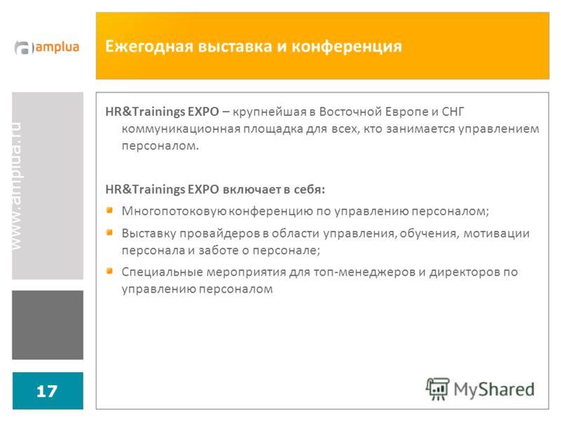 www.amplua.ru 17 Ежегодная выставка и конференция HR&Trainings EXPO – крупнейшая в Восточной Европе и СНГ коммуникационная площадка для всех, кто занимается управлением персоналом. HR&Trainings EXPO включает в себя: Многопотоковую конференцию по упра