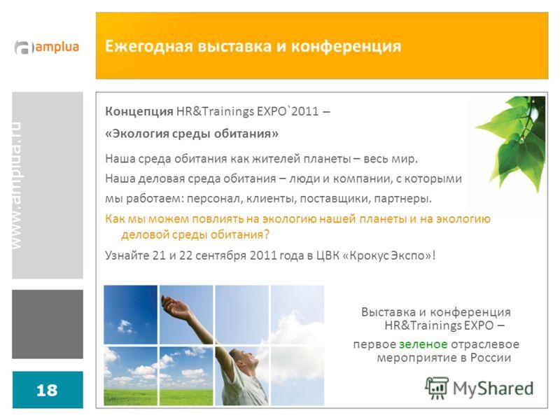 www.amplua.ru 18 Ежегодная выставка и конференция Концепция HR&Trainings EXPO`2011 – «Экология среды обитания» Наша среда обитания как жителей планеты – весь мир. Наша деловая среда обитания – люди и компании, с которыми мы работаем: персонал, клиент