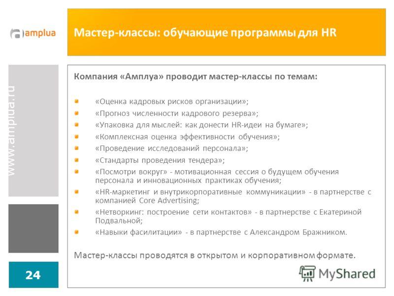 www.amplua.ru 24 Мастер-классы: обучающие программы для HR Компания «Амплуа» проводит мастер-классы по темам: «Оценка кадровых рисков организации»; «Прогноз численности кадрового резерва»; «Упаковка для мыслей: как донести HR-идеи на бумаге»; «Компле