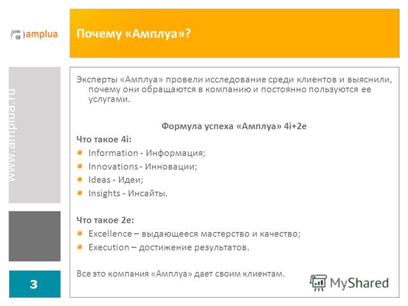 www.amplua.ru 3 Почему «Амплуа»? Эксперты «Амплуа» провели исследование среди клиентов и выяснили, почему они обращаются в компанию и постоянно пользуются ее услугами. Формула успеха «Амплуа» 4i+2e Что такое 4i: Information - Информация; Innovations