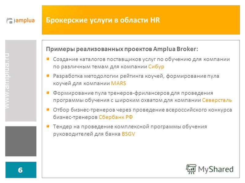 www.amplua.ru 6 Брокерские услуги в области HR Примеры реализованных проектов Amplua Broker: Создание каталогов поставщиков услуг по обучению для компании по различным темам для компании Сибур Разработка методологии рейтинга коучей, формирование пула