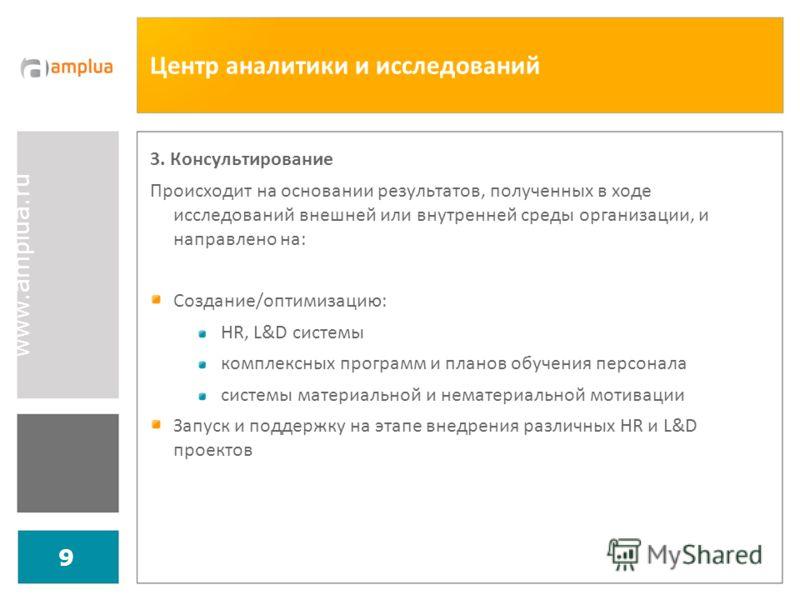 www.amplua.ru 9 Центр аналитики и исследований 3. Консультирование Происходит на основании результатов, полученных в ходе исследований внешней или внутренней среды организации, и направлено на: Создание/оптимизацию: HR, L&D системы комплексных програ
