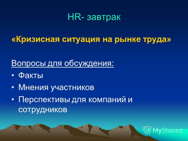 HR- завтрак «Кризисная ситуация на рынке труда» Вопросы для обсуждения: Факты Мнения участников Перспективы для компаний и сотрудников