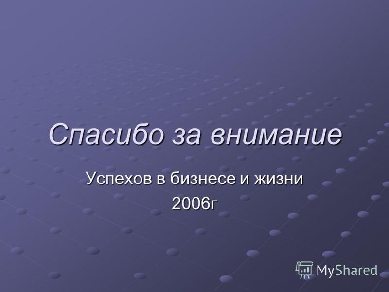 Спасибо за внимание Успехов в бизнесе и жизни 2006г