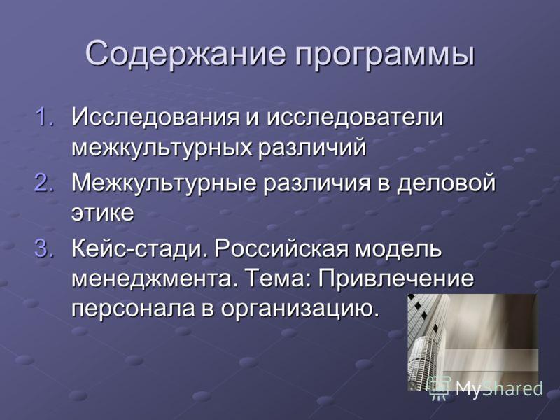 Содержание программы 1.Исследования и исследователи межкультурных различий 2.Межкультурные различия в деловой этике 3.Кейс-стади. Российская модель менеджмента. Тема: Привлечение персонала в организацию.