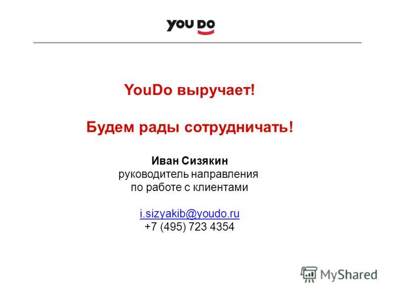 YouDo выручает! Будем рады сотрудничать! Иван Сизякин руководитель направления по работе с клиентами i.sizyakib@youdo.ru i.sizyakib@youdo.ru +7 (495) 723 4354