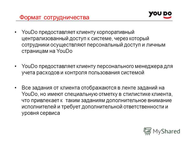Формат сотрудничества YouDo предоставляет клиенту корпоративный централизованный доступ к системе, через который сотрудники осуществляют персональный доступ и личным страницам на YouDo YouDo предоставляет клиенту персонального менеджера для учета рас