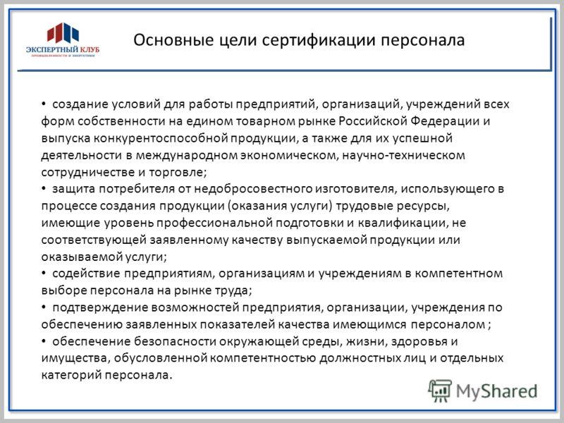 Основные цели сертификации персонала создание условий для работы предприятий, организаций, учреждений всех форм собственности на едином товарном рынке Российской Федерации и выпуска конкурентоспособной продукции, а также для их успешной деятельности