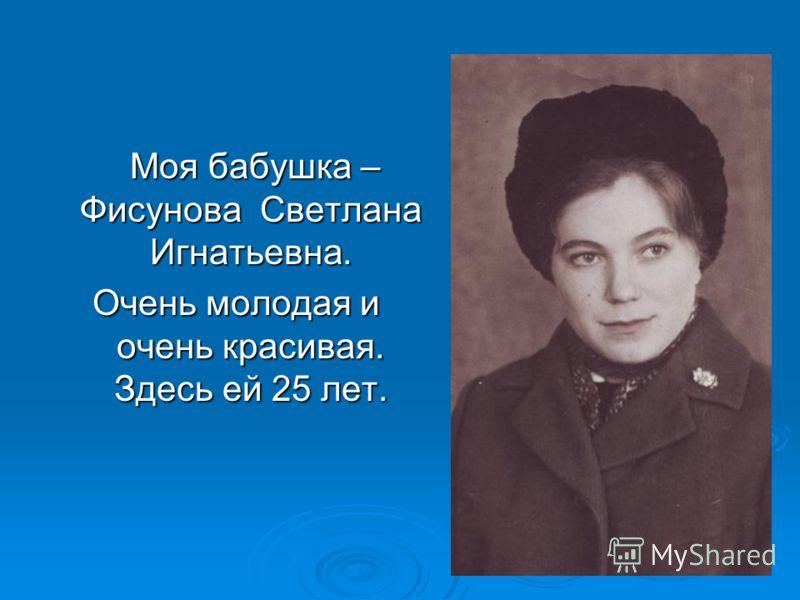 Моя бабушка – Фисунова Светлана Игнатьевна. Моя бабушка – Фисунова Светлана Игнатьевна. Очень молодая и очень красивая. Здесь ей 25 лет.