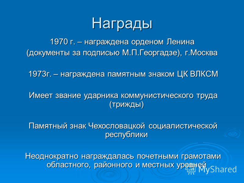 Награды 1970 г. – награждена орденом Ленина (документы за подписью М.П.Георгадзе), г.Москва 1973г. – награждена памятным знаком ЦК ВЛКСМ 1973г. – награждена памятным знаком ЦК ВЛКСМ Имеет звание ударника коммунистического труда (трижды) Имеет звание