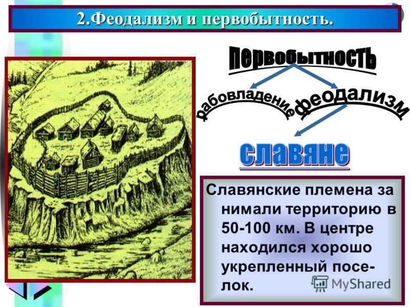 Меню 2.Феодализм и первобытность. Славянские племена за нимали территорию в 50-100 км. В центре находился хорошо укрепленный посе- лок.