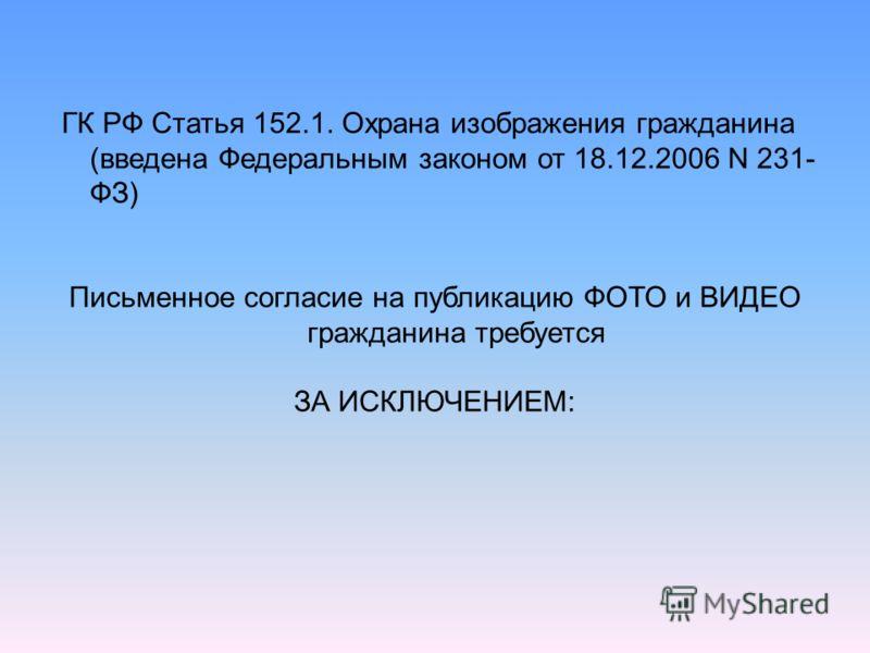 ГК РФ Статья 152.1. Охрана изображения гражданина (введена Федеральным законом от 18.12.2006 N 231- ФЗ) Письменное согласие на публикацию ФОТО и ВИДЕО гражданина требуется ЗА ИСКЛЮЧЕНИЕМ: