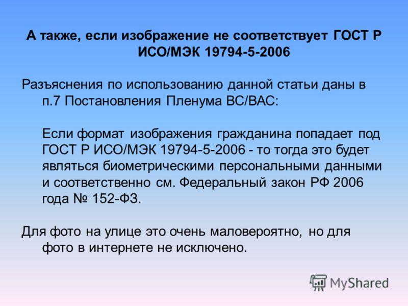 А также, если изображение не соответствует ГОСТ Р ИСО/МЭК 19794-5-2006 Разъяснения по использованию данной статьи даны в п.7 Постановления Пленума ВС/ВАС: Если формат изображения гражданина попадает под ГОСТ Р ИСО/МЭК 19794-5-2006 - то тогда это буде