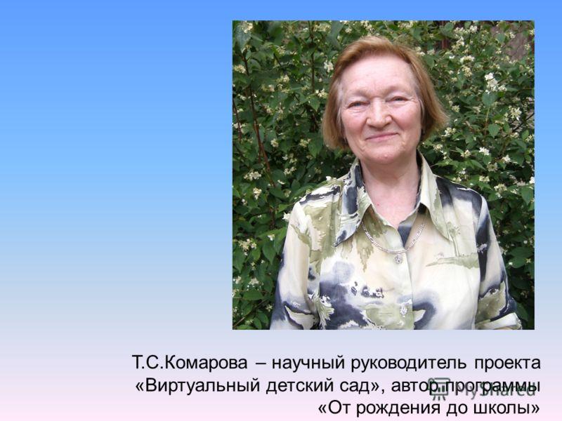 Т.С.Комарова – научный руководитель проекта «Виртуальный детский сад», автор программы «От рождения до школы»