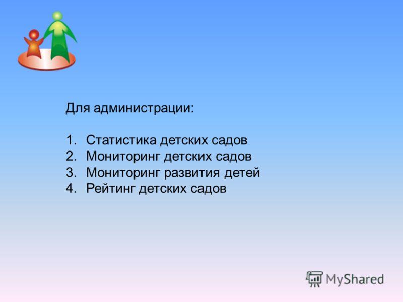 Для администрации: 1.Статистика детских садов 2.Мониторинг детских садов 3.Мониторинг развития детей 4.Рейтинг детских садов