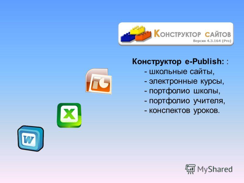 Конструктор e-Publish: : - школьные сайты, - электронные курсы, - портфолио школы, - портфолио учителя, - конспектов уроков.