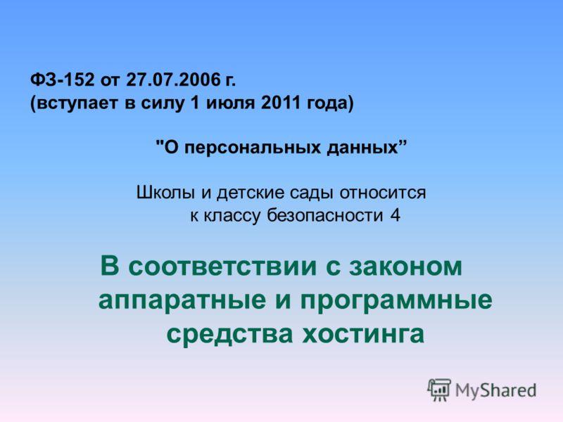 ФЗ-152 от 27.07.2006 г. (вступает в силу 1 июля 2011 года) О персональных данных Школы и детские сады относится к классу безопасности 4 В соответствии с законом аппаратные и программные средства хостинга