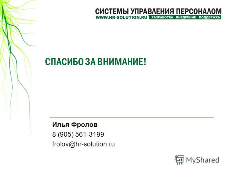 СПАСИБО ЗА ВНИМАНИЕ! Илья Фролов 8 (905) 561-3199 frolov@hr-solution.ru