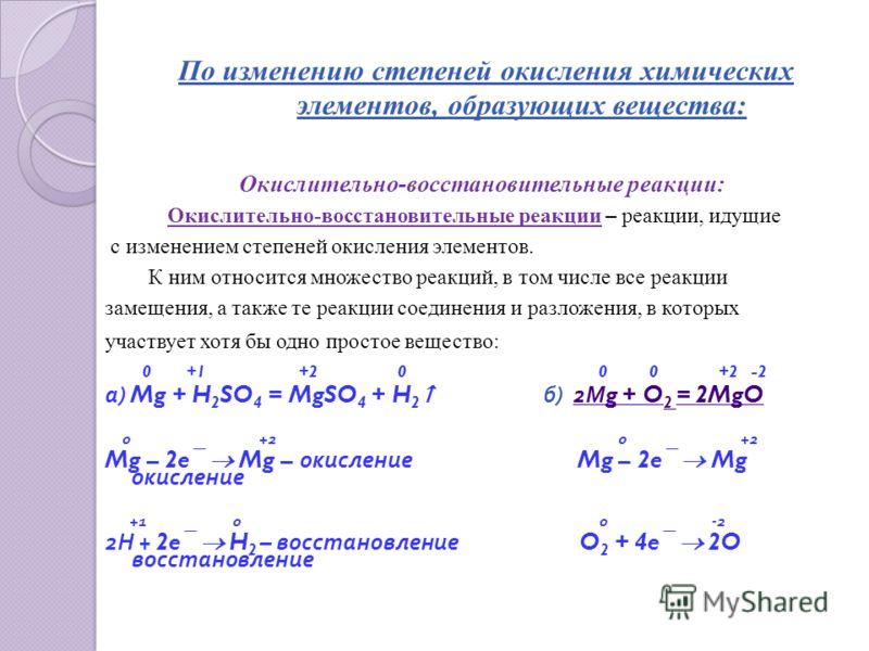 По изменению степеней окисления химических элементов, образующих вещества: Окислительно-восстановительные реакции: Окислительно-восстановительные реакции – реакции, идущие с изменением степеней окисления элементов. К ним относится множество реакций,
