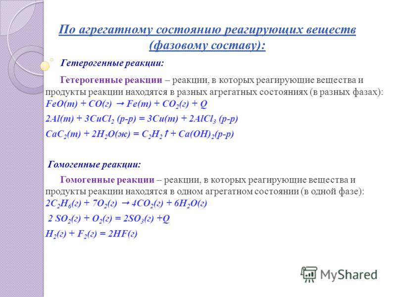 По агрегатному состоянию реагирующих веществ (фазовому составу): Гетерогенные реакции: Гетерогенные реакции – реакции, в которых реагирующие вещества и продукты реакции находятся в разных агрегатных состояниях (в разных фазах): FeO(т) + СО(г) Fe(т) +