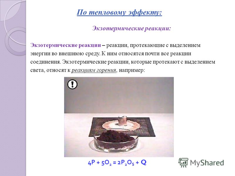 По тепловому эффекту: Экзотермические реакции: Экзотермические реакции – реакции, протекающие с выделением энергии во внешнюю среду. К ним относятся почти все реакции соединения. Экзотермические реакции, которые протекают с выделением света, относят