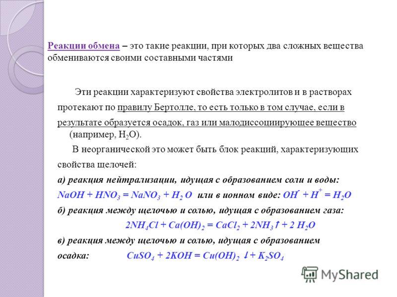 Реакции обмена – это такие реакции, при которых два сложных вещества обмениваются своими составными частями Эти реакции характеризуют свойства электролитов и в растворах протекают по правилу Бертолле, то есть только в том случае, если в результате об