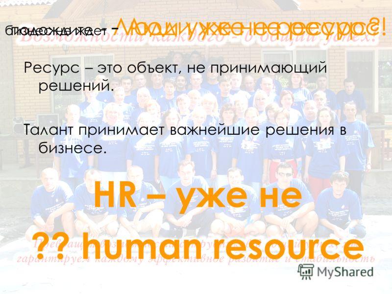 подождите - Люди уже не ресурс? Ресурс – это объект, не принимающий решений. Талант принимает важнейшие решения в бизнесе. бизнес не ждет - Люди уже не ресурс! HR – уже не ?? human resource