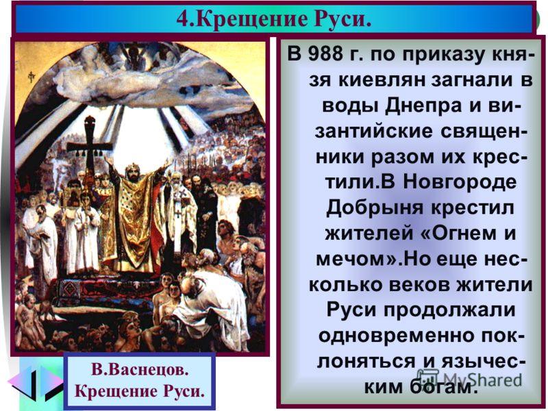 Меню В 988 г. по приказу кня- зя киевлян загнали в воды Днепра и ви- зантийские священ- ники разом их крес- тили.В Новгороде Добрыня крестил жителей «Огнем и мечом».Но еще нес- колько веков жители Руси продолжали одновременно пок- лоняться и язычес-