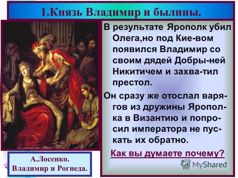 Меню В результате Ярополк убил Олега,но под Кие-вом появился Владимир со своим дядей Добры-ней Никитичем и захва-тил престол. Он сразу же отослал варя- гов из дружины Яропол- ка в Византию и попро- сил императора не пус- кать их обратно. Как вы думае