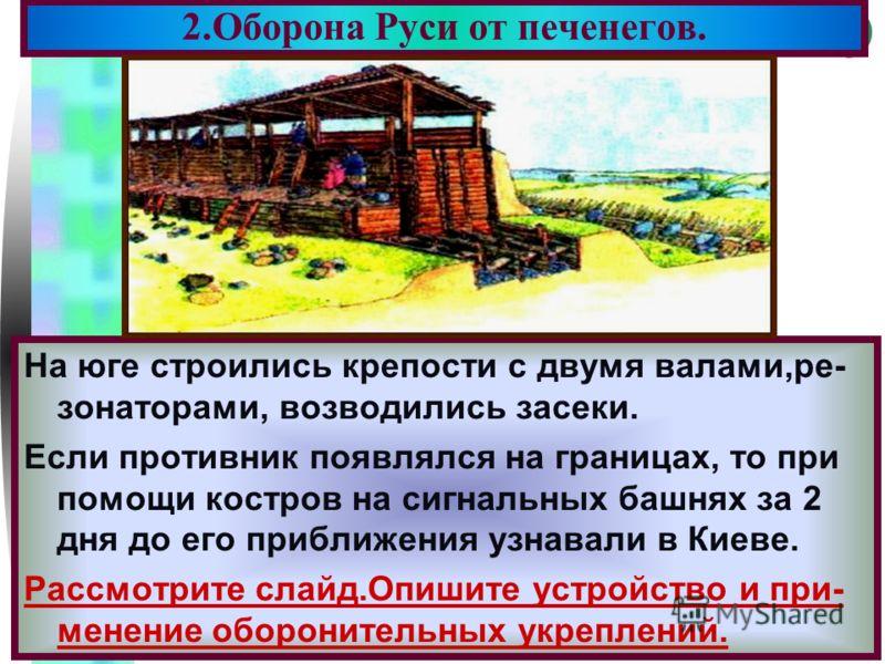 Меню 2.Оборона Руси от печенегов. На юге строились крепости с двумя валами,ре- зонаторами, возводились засеки. Если противник появлялся на границах, то при помощи костров на сигнальных башнях за 2 дня до его приближения узнавали в Киеве. Рассмотрите