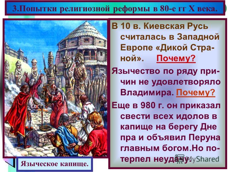 Меню В 10 в. Киевская Русь считалась в Западной Европе «Дикой Стра- ной». Почему? Язычество по ряду при- чин не удовлетворяло Владимира. Почему? Еще в 980 г. он приказал свести всех идолов в капище на берегу Дне пра и объявил Перуна главным богом.Но
