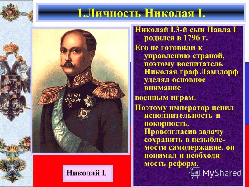 Николай I.3-й сын Павла I родился в 1796 г. Его не готовили к управлению страной, поэтому воспитатель Николая граф Ламздорф уделял основное внимание военным играм. Поэтому император ценил исполнительность и покорность. Провозгласив задачу сохранить в