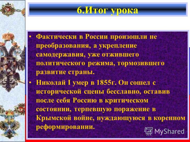 Фактически в России произошли не преобразования, а укрепление самодержавия, уже отжившего политического режима, тормозившего развитие страны. Николай I умер в 1855г. Он сошел с исторической сцены бесславно, оставив после себя Россию в критическом сос