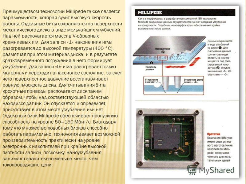 Преимуществом технологии Millipede также является параллельность, которая сулит высокую скорость работы. Отдельные биты сохраняются на поверхности механического диска в виде мельчайших углублений. Над ней располагается массив V-образных кремниевых