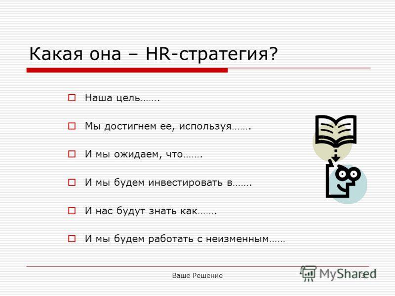 Ваше Решение3 Какая она – HR-стратегия? Наша цель……. Мы достигнем ее, используя……. И мы ожидаем, что……. И мы будем инвестировать в……. И нас будут знать как……. И мы будем работать с неизменным……