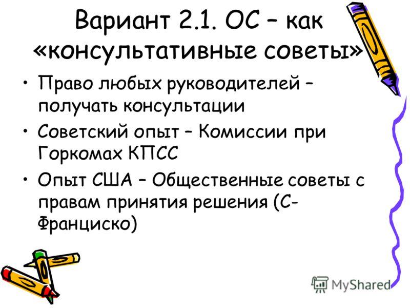 Вариант 2 – созданные «сверху» Вариант 2.1. ОС – как «консультативные советы» при органах власти, без претензий на представительство. Вариант 2.2. Общественная палата Палата РФ как имитация общественного участия (первая треть – по указу Президента РФ