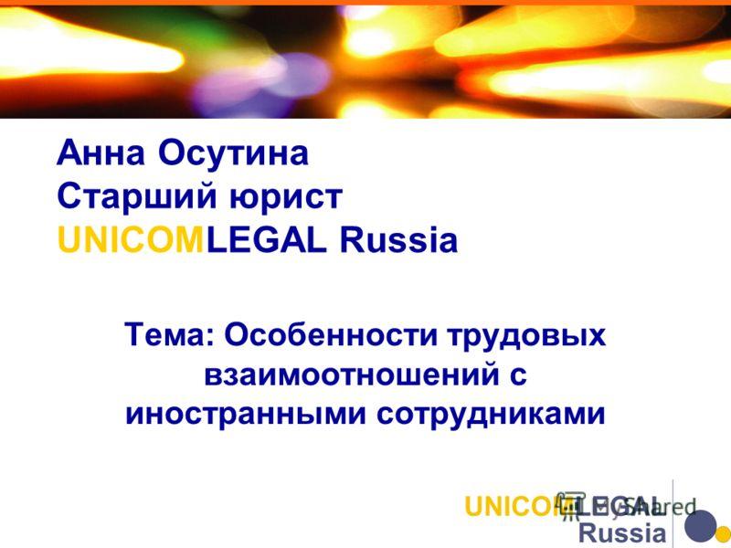 Анна Осутина Старший юрист UNICOMLEGAL Russia Тема: Особенности трудовых взаимоотношений с иностранными сотрудниками