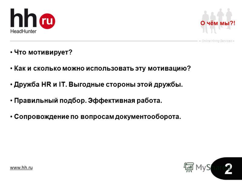 www.hh.ru Online Hiring Services 2 Что мотивирует? Как и сколько можно использовать эту мотивацию? Дружба HR и IT. Выгодные стороны этой дружбы. Правильный подбор. Эффективная работа. Сопровождение по вопросам документооборота. О чём мы?!