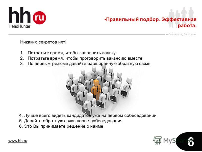 www.hh.ru Online Hiring Services 6 Правильный подбор. Эффективная работа. Никаких секретов нет! 1.Потратьте время, чтобы заполнить заявку 2.Потратьте время, чтобы проговорить вакансию вместе 3.По первым резюме давайте расширенную обратную связь 4. Лу