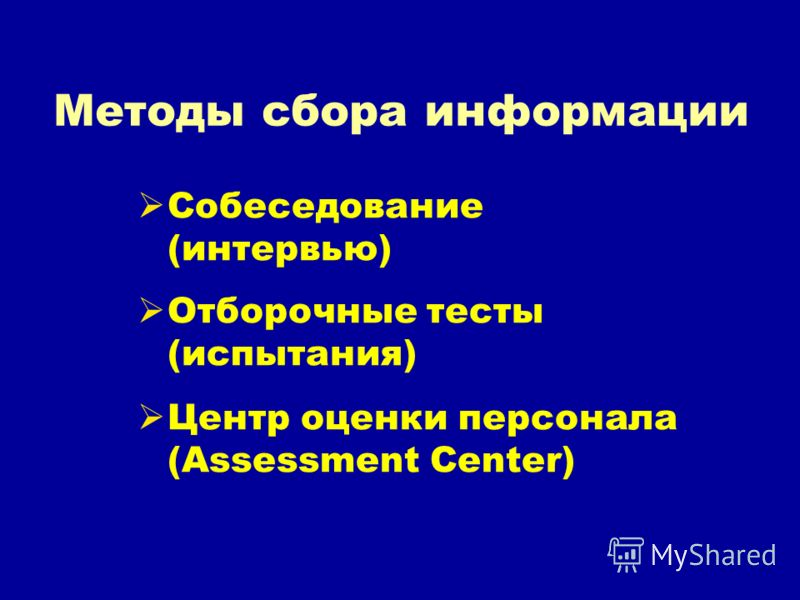 Методы сбора информации Собеседование (интервью) Отборочные тесты (испытания) Центр оценки персонала (Assessment Center)