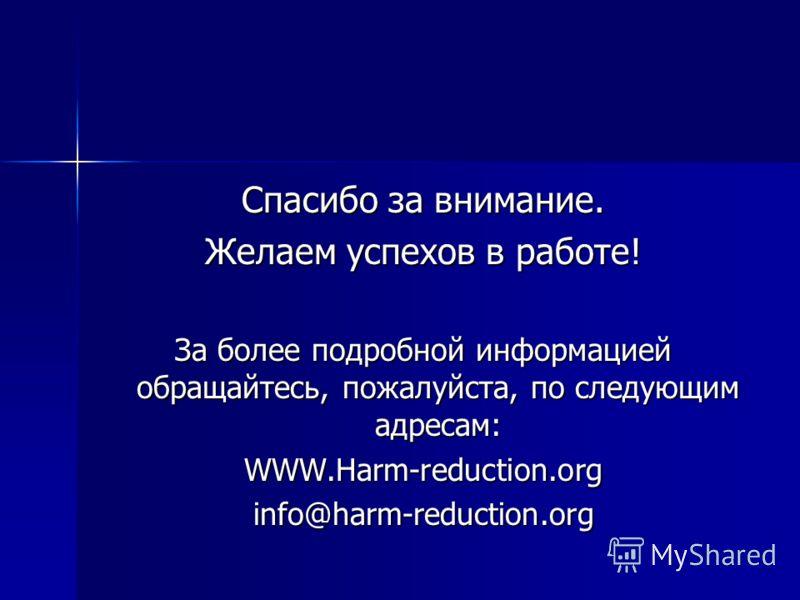 Спасибо за внимание. Желаем успехов в работе! За более подробной информацией обращайтесь, пожалуйста, по следующим адресам: WWW.Harm-reduction.orginfo@harm-reduction.org