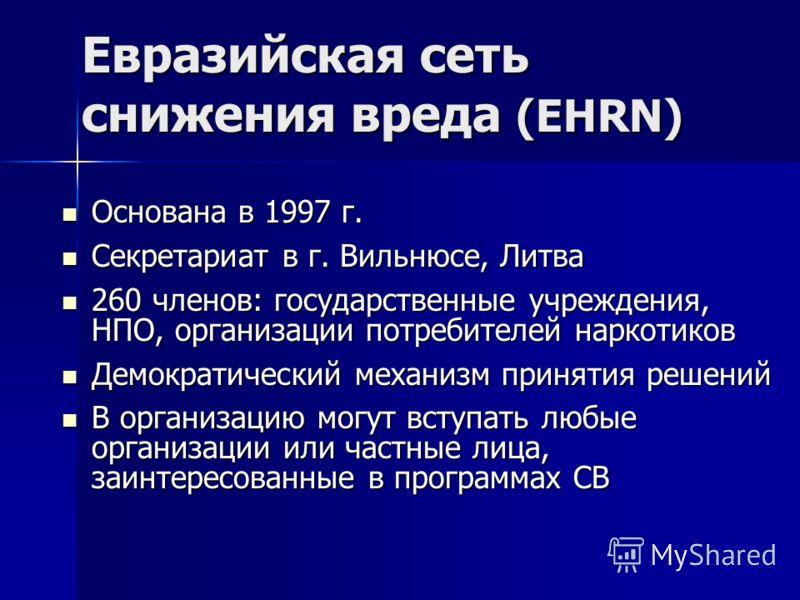 Евразийская cеть снижения вреда (EHRN) Основана в 1997 г. Основана в 1997 г. Секретариат в г. Вильнюсе, Литва Секретариат в г. Вильнюсе, Литва 260 членов: государственные учреждения, НПО, организации потребителей наркотиков 260 членов: государственны