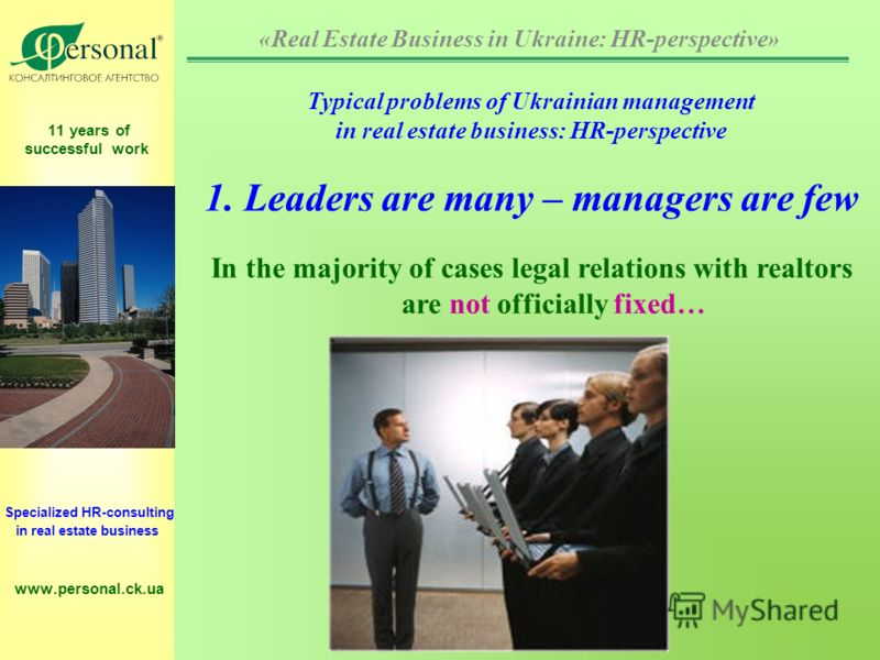 11 years of successful work Specialized HR-consulting in real estate business www.personal.ck.ua Typical problems of Ukrainian management in real estate business: HR-perspective 1. Leaders are many – managers are few In the majority of cases legal re