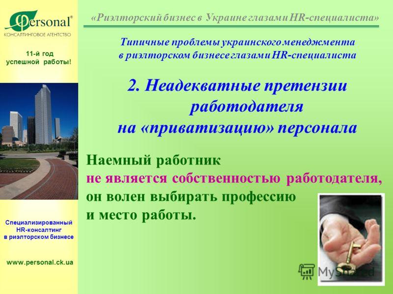 11-й год успешной работы! Специализированный HR-консалтинг в риэлторском бизнесе www.personal.ck.ua Типичные проблемы украинского менеджмента в риэлторском бизнесе глазами HR-специалиста 2. Неадекватные претензии работодателя на «приватизацию» персон