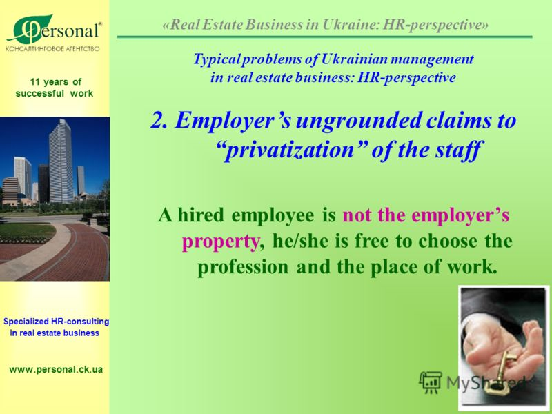11 years of successful work Specialized HR-consulting in real estate business www.personal.ck.ua Typical problems of Ukrainian management in real estate business: HR-perspective 2. Employers ungrounded claims to privatization of the staff A hired emp